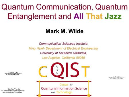Quantum Communication, Quantum Entanglement and All That Jazz Mark M. Wilde Communication Sciences Institute, Ming Hsieh Department of Electrical Engineering,