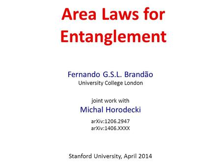 Area Laws for Entanglement Fernando G.S.L. Brandão University College London joint work with Michal Horodecki arXiv:1206.2947 arXiv:1406.XXXX Stanford.