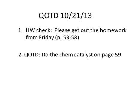 QOTD 10/21/13 HW check:  Please get out the homework  from Friday (p )