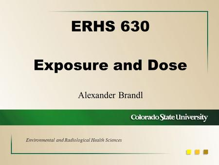 Alexander Brandl ERHS 630 Exposure and Dose Environmental and Radiological Health Sciences.