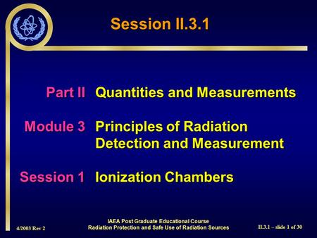 4/2003 Rev 2 II.3.1 – slide 1 of 30 Part IIQuantities and Measurements Module 3Principles of Radiation Detection and Measurement Session 1Ionization Chambers.