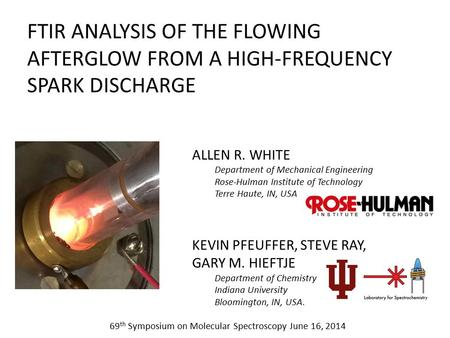 FTIR ANALYSIS OF THE FLOWING AFTERGLOW FROM A HIGH-FREQUENCY SPARK DISCHARGE ALLEN R. WHITE Department of Mechanical Engineering Rose-Hulman Institute.
