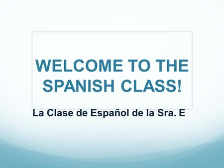 WELCOME TO THE SPANISH CLASS! La Clase de Español de la Sra. E.