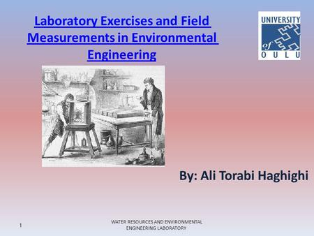 Laboratory Exercises and Field Measurements in Environmental Engineering 1 WATER RESOURCES AND ENVIRONMENTAL ENGINEERING LABORATORY By: Ali Torabi Haghighi.