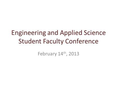 Engineering and Applied Science Student Faculty Conference February 14 th, 2013.