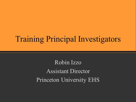 Training Principal Investigators Robin Izzo Assistant Director Princeton University EHS.