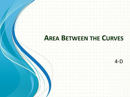 A REA B ETWEEN THE C URVES 4-D. If an area is bounded above by f(x) and below by g(x) at all points on the interval [a,b] then the area is given by.