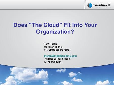Does The Cloud Fit Into Your Organization? Tom Horan Meridian IT Inc. VP, Strategic Markets (847) 912-3244.