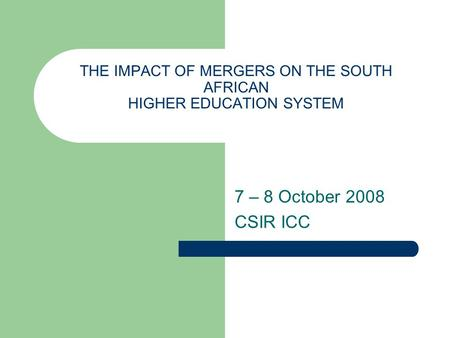 THE IMPACT OF MERGERS ON THE SOUTH AFRICAN HIGHER EDUCATION SYSTEM 7 – 8 October 2008 CSIR ICC.