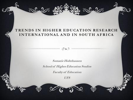 TRENDS IN HIGHER EDUCATION RESEARCH INTERNATIONAL AND IN SOUTH AFRICA Somarie Holtzhausen School of Higher Education Studies Faculty of Education UFS.