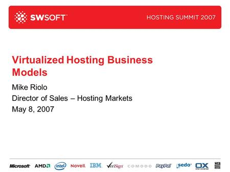 Virtualized Hosting Business Models Mike Riolo Director of Sales – Hosting Markets May 8, 2007.