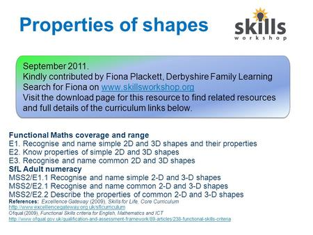 Properties of shapes Functional Maths coverage and range E1. Recognise and name simple 2D and 3D shapes and their properties E2. Know properties of simple.