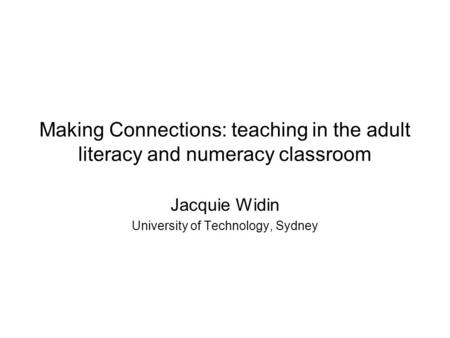 Making Connections: teaching in the adult literacy and numeracy classroom Jacquie Widin University of Technology, Sydney.