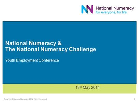 National Numeracy & The National Numeracy Challenge Youth Employment Conference 13 th May 2014 Copyright © National Numeracy 2014. All right reserved 1.