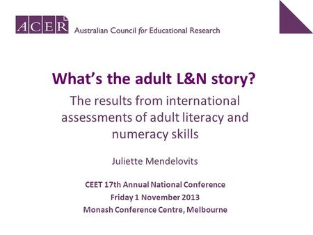 The results from international assessments of adult literacy and numeracy skills Juliette Mendelovits CEET 17th Annual National Conference Friday 1 November.