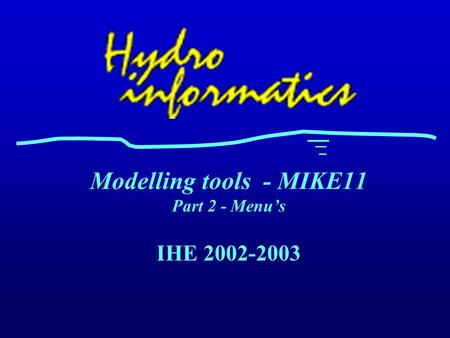 IHE 2002-2003 Modelling tools - MIKE11 Part 2 - Menu's.