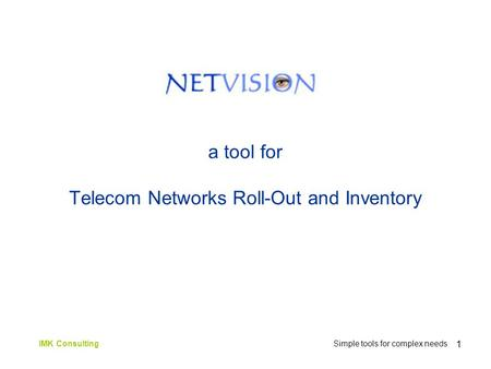 1 a tool for Telecom Networks Roll-Out and Inventory IMK Consulting Simple tools for complex needs.