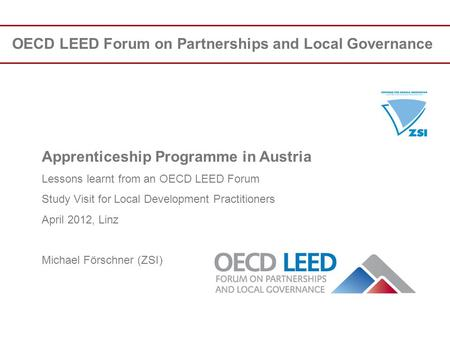 OECD LEED Forum on Partnerships and Local Governance Apprenticeship Programme in Austria Lessons learnt from an OECD LEED Forum Study Visit for Local Development.