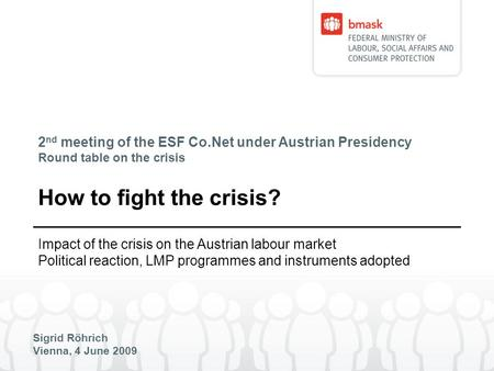 2 nd meeting of the ESF Co.Net under Austrian Presidency Round table on the crisis Sigrid Röhrich Vienna, 4 June 2009 How to fight the crisis? Impact of.