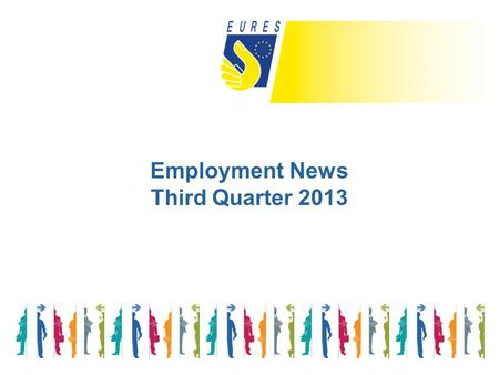 Employment News Third Quarter 2013. There is no room for complacency: too many people are suffering the dire social consequences of the crisis, and we.