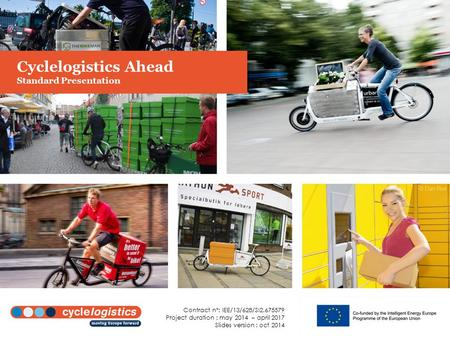 Cyclelogistics Ahead Standard Presentation Contract n°: IEE/13/628/SI2.675579 Project duration : may 2014 – april 2017 Slides version : oct 2014.