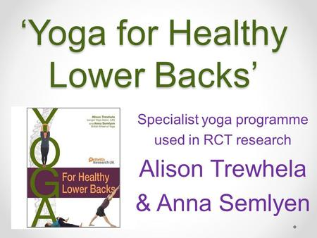 'Yoga for Healthy Lower Backs' Specialist yoga programme used in RCT research Alison Trewhela & Anna Semlyen.