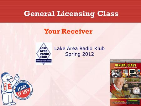 General Licensing Class Your Receiver Lake Area Radio Klub Spring 2012.