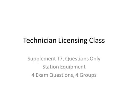 Technician Licensing Class Supplement T7, Questions Only Station Equipment 4 Exam Questions, 4 Groups.