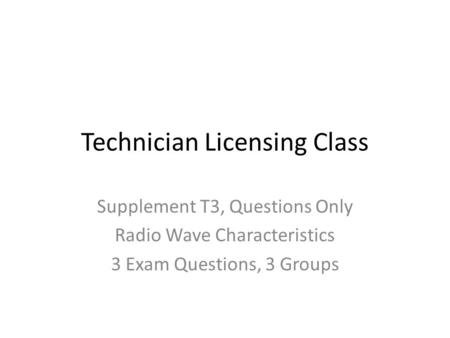 Technician Licensing Class Supplement T3, Questions Only Radio Wave Characteristics 3 Exam Questions, 3 Groups.
