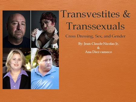 By: Jean-Claude Nicolas Jr. & Ana Diez canseco. Transvestites A Transvestite is a person who cross-dresses. Any one who wears clothing that is usually.