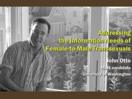 Addressing the Information Needs of Female-to-Male Transsexuals John Otto MLIS candidate University of Washington John Otto MLIS candidate University of.