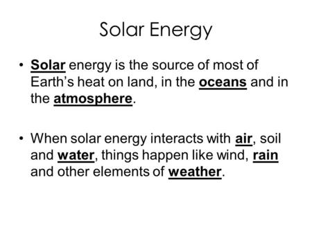 Solar Energy Solar energy is the source of most of Earth's heat on land, in the oceans and in the atmosphere. When solar energy interacts with air, soil.