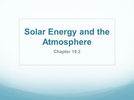 Solar Energy and the Atmosphere Chapter 19.2. The Atmosphere and Solar Radiation The upper atmosphere absorbs almost all radiation with short wave lengths.