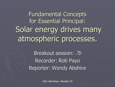 ASCL Workshop— Boulder, CO Fundamental Concepts for Essential Principal: Solar energy drives many atmospheric processes. Breakout session: 7b Recorder: