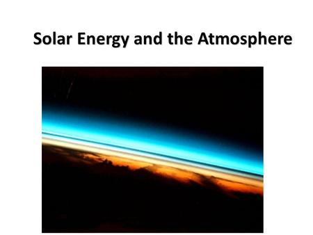 Solar Energy and the Atmosphere. Earth-Sun Relationships Earth's Motions Earth has two principal motions—rotation and revolution Earth's Orientation (tilt)