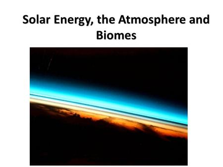 Solar Energy, the Atmosphere and Biomes. Earth-Sun Relationships Earth's Motions Earth has two principal motions—rotation and revolution Earth's Orientation.