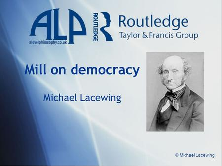 © Michael Lacewing Mill on democracy Michael Lacewing.