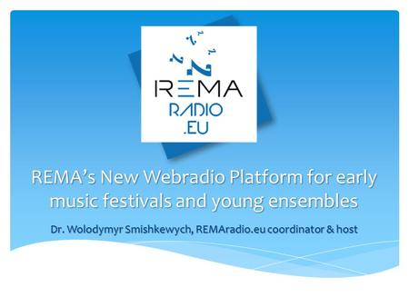 REMA's New Webradio Platform for early music festivals and young ensembles Dr. Wolodymyr Smishkewych, REMAradio.eu coordinator & host.