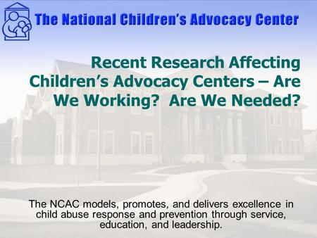 Recent Research Affecting Children's Advocacy Centers – Are We Working? Are We Needed? The NCAC models, promotes, and delivers excellence in child abuse.