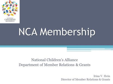 NCA Membership National Children's Alliance Department of Member Relations & Grants Irina V. Hein Director of Member Relations & Grants.