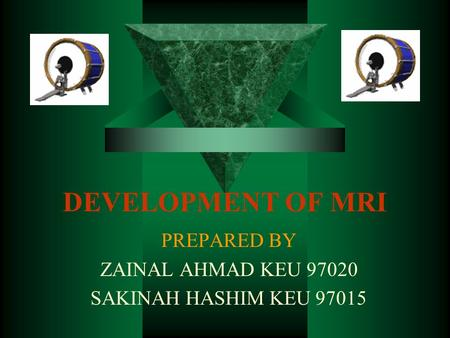 DEVELOPMENT OF MRI PREPARED BY ZAINAL AHMAD KEU 97020 SAKINAH HASHIM KEU 97015.