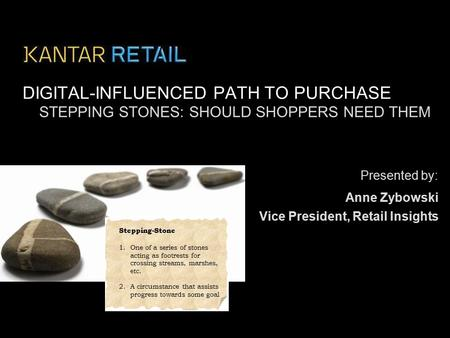 Presented by: DIGITAL-INFLUENCED PATH TO PURCHASE Anne Zybowski STEPPING STONES: SHOULD SHOPPERS NEED THEM Vice President, Retail Insights Stepping-Stone.