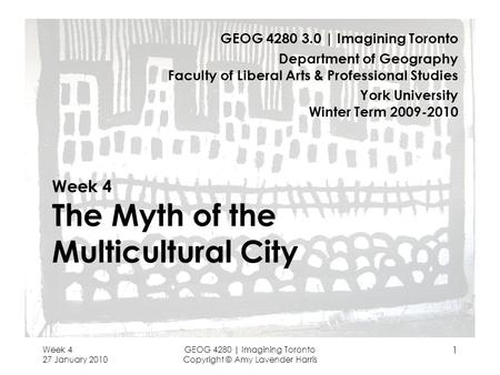 Week 4 27 January 2010 GEOG 4280 | Imagining Toronto Copyright © Amy Lavender Harris 1 Week 4 The Myth of the Multicultural City GEOG 4280 3.0 | Imagining.