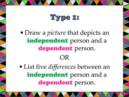 Type 1: Draw a picture that depicts an independent person and a dependent person. OR List five differences between an independent person and a dependent.