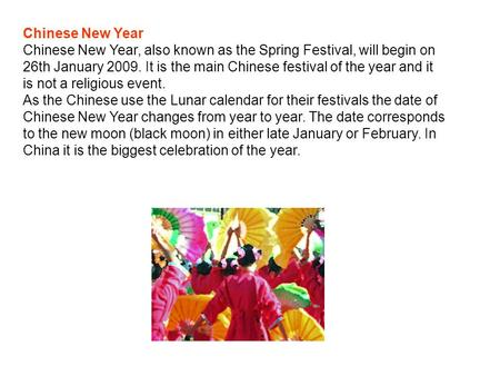 Chinese New Year Chinese New Year, also known as the Spring Festival, will begin on 26th January 2009. It is the main Chinese festival of the year and.