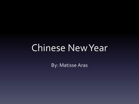 Chinese New Year By: Matisse Aras.