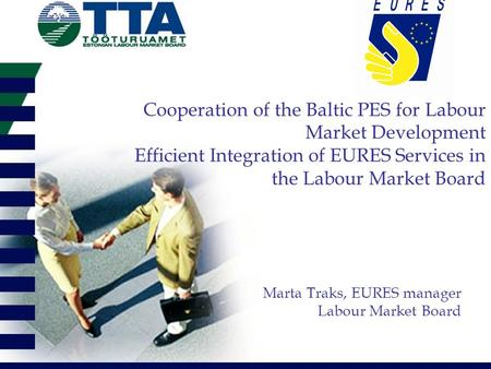 Cooperation of the Baltic PES for Labour Market Development Efficient Integration of EURES Services in the Labour Market Board Marta Traks, EURES manager.