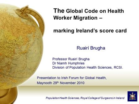Presentation to Irish Forum for Global Health, Maynooth 29 th November 2010 Population Health Sciences, Royal College of Surgeons in Ireland Ruairí Brugha.