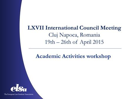 LXVII International Council Meeting Cluj Napoca, Romania 19th – 26th of April 2015 Academic Activities workshop.
