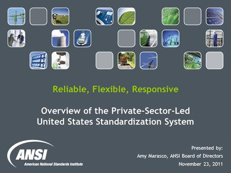 Reliable, Flexible, Responsive Overview of the Private-Sector-Led United States Standardization System Presented by: Amy Marasco, ANSI Board of Directors.